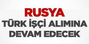 Rusya Türk İşçi Alımına Devam Edecek
